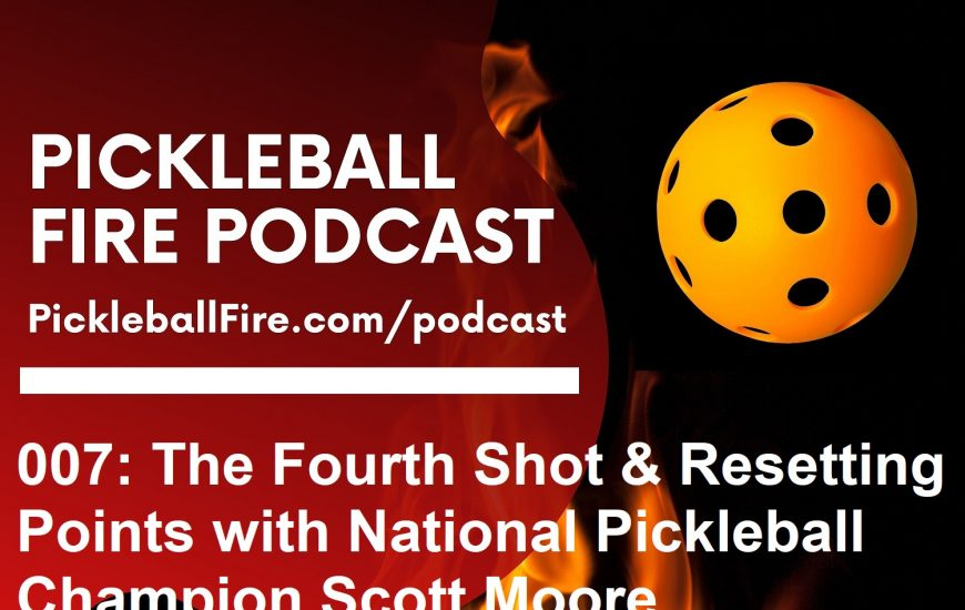 007: The Fourth Shot and Resetting Points with National Pickleball Champion Scott Moore