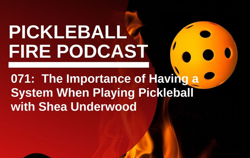 071:  The Importance of Having a System When Playing Pickleball with Shea Underwood