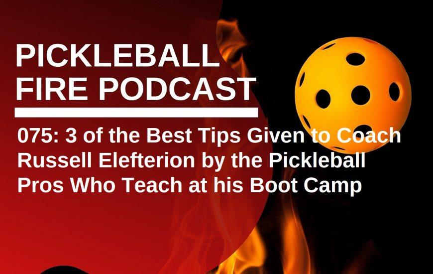 075: 3 of the Best Tips Given to Coach Russell Elefterion by the Pickleball Pros Who Teach at his Boot Camp