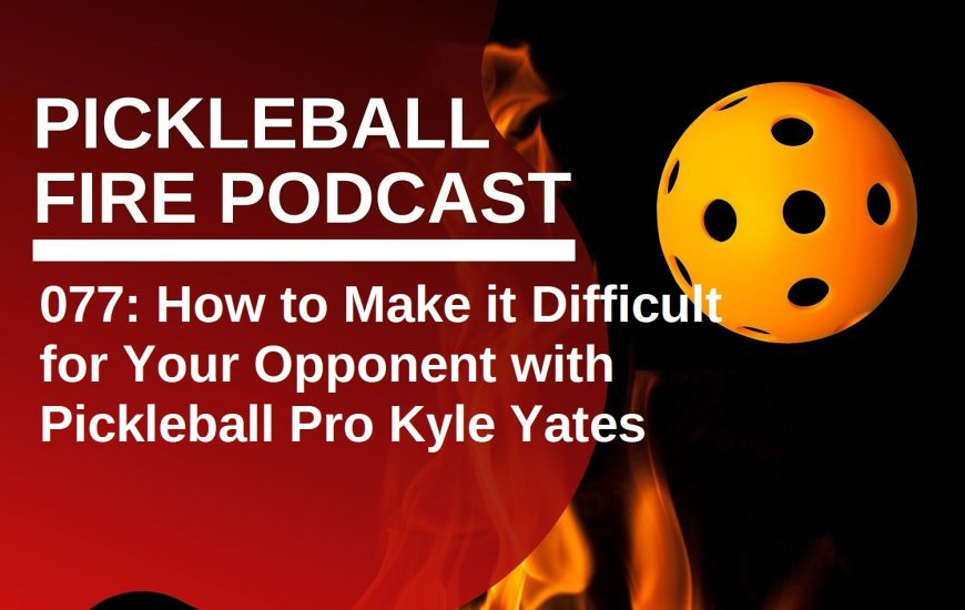 077: How to Make it Difficult for Your Opponent with Pickleball Pro Kyle Yates