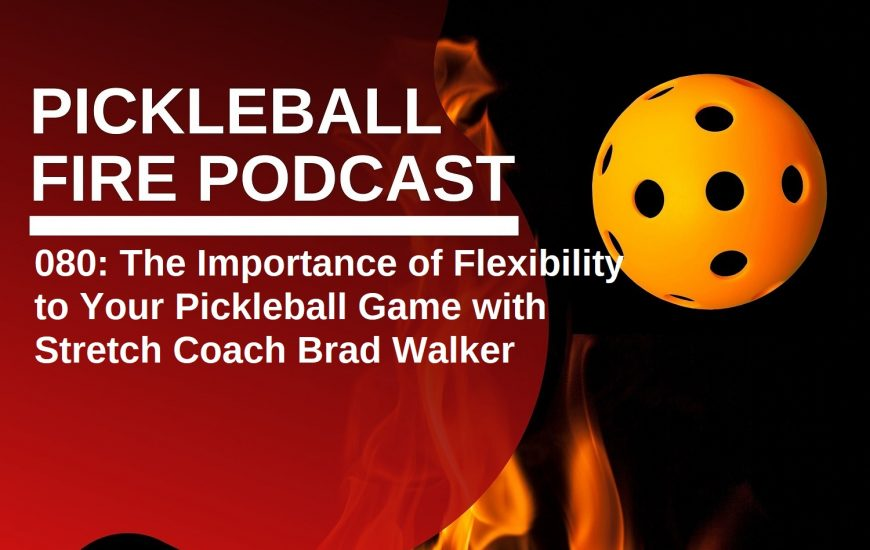 080: The Importance of Flexibility to Your Pickleball Game with Stretch Coach Brad Walker