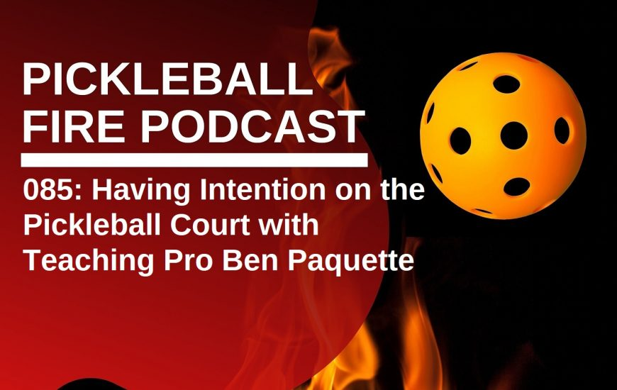 085: Having Intention on the Pickleball Court with Teaching Pro Ben Paquette